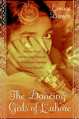 The Dancing Girls of Lahore: Selling Love and Saving Dreams in Pakistan's Ancient Pleasure District Cover Image