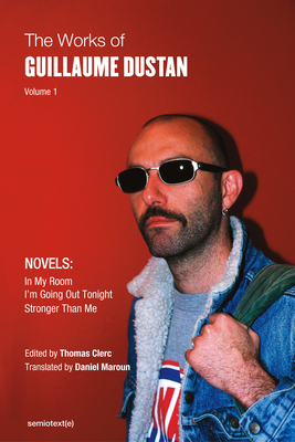 The Works of Guillaume Dustan, Volume 1: In My Room; I'm Going Out Tonight; Stronger Than Me (Semiotext(e) / Native Agents) Cover Image