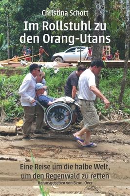 Im Rollstuhl zu den Orang-Utans: Eine Reise um die halbe Welt, um den Regenwald zu retten Cover Image