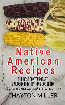 Native American Recipes: The Best Contemporary & Modern First Nations Cookbook: Created By Native American Chef & His Mother (Native American C Cover Image