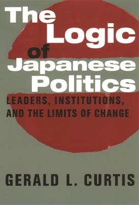 The Logic of Japanese Politics: Leaders, Institutions, and the Limits of Change (Studies of the Weatherhead East Asian Institute) Cover Image