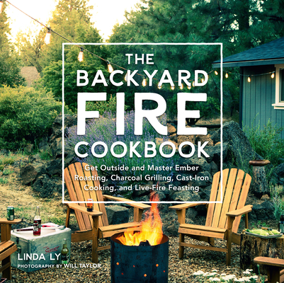The Backyard Fire Cookbook: Get Outside and Master Ember Roasting, Charcoal Grilling, Cast-Iron Cooking, and Live-Fire Feasting Cover Image
