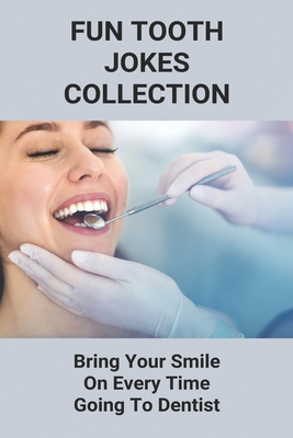 Fun Tooth Jokes Collection: Bring Your Smile On Every Time Going To Dentist: Teeth Jokes For Dentists Cover Image