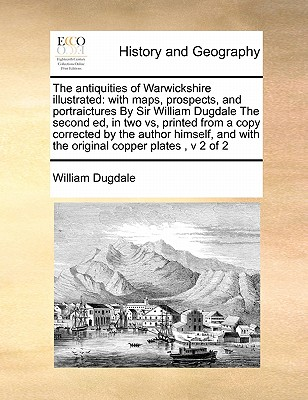 The Antiquities of Warwickshire Illustrated: With Maps, Prospects, and Portraictures by Sir William Dugdale the Second Ed, in Two Vs, Printed from a C Cover Image