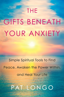 The Gifts Beneath Your Anxiety: Simple Spiritual Tools to Find Peace, Awaken the Power Within and Heal Your Life Cover Image