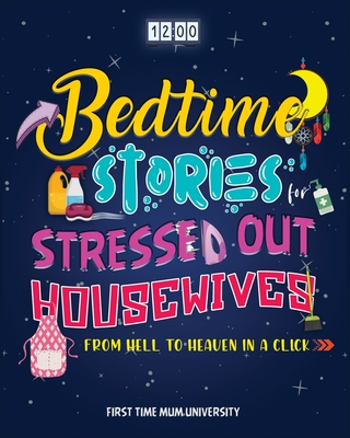 Bedtime Stories for Stressed Out Housewives: From Hell to Heaven in a Click - Enter the Peaceful World You Deserve After a Hectic Day. Kill Insomnia, Cover Image