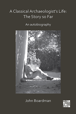A Classical Archaeologist's Life: The Story So Far: An Autobiography Cover Image