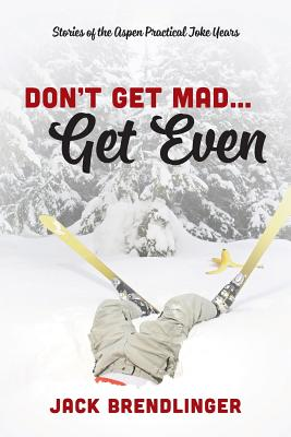 Don't Get Mad...Get Even: Stories of the Aspen Practical Joke Years Cover Image