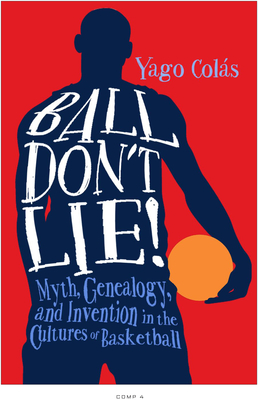 Ball Don't Lie: Myth, Genealogy, and Invention in the Cultures of Basketball (Sporting) Cover Image