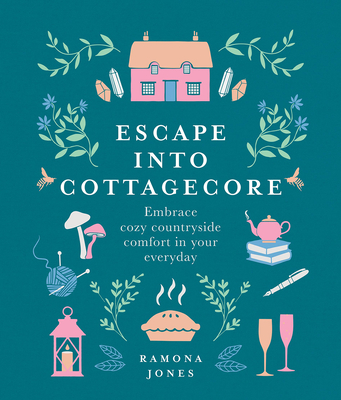 Escape Into Cottagecore: Embrace Cozy Countryside Comfort in Your Everyday cover