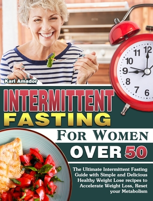 Intermittent Fasting for Women Over 50: The Ultimate Intermittent Fasting Guide with Simple and Delicious Healthy Weight Lose recipes to Accelerate We Cover Image