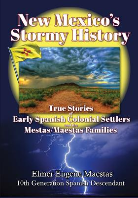 New Mexico's Stormy History: True Stories of Early Spanish Colonial Settlers and the Mestas/Maestas Families Cover Image