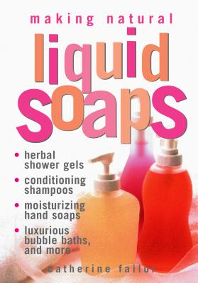 Making Natural Liquid Soaps: Herbal Shower Gels, Conditioning Shampoos,  Moisturizing Hand Soaps, Luxurious Bubble Baths, and more Cover Image