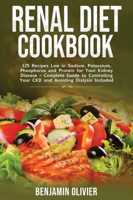 Renal Diet Cookbook: 125 Recipes Low in Sodium, Potassium, Phosphorus and Protein for your Kidney Disease - Complete Guide to Controlling Y Cover Image