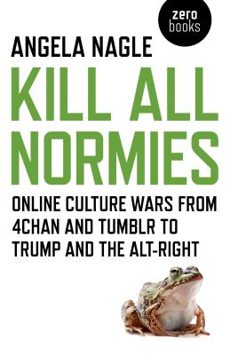 Kill All Normies: Online Culture Wars from 4chan and Tumblr to Trump and the Alt-Right Cover Image