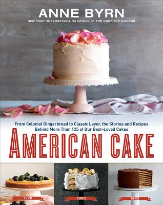 American Cake From Colonial Gingerbread To Classic Layer The Stories And Recipes Behind More Than 125 Of Our Best Loved Cakes Hardcover