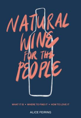 Natural Wine for the People: What It Is, Where to Find It, How to Love It Cover Image