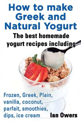 How to Make Greek and Natural Yogurt, the Best Homemade Yogurt Recipes Including Frozen, Greek, Plain, Vanilla, Coconut, Parfait, Smoothies, Dips & IC Cover Image