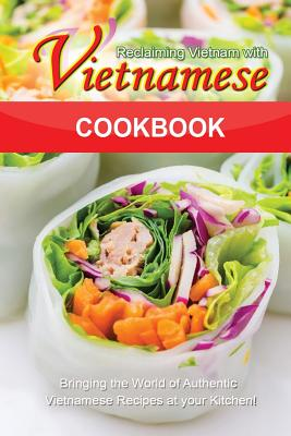 Reclaiming Vietnam with Vietnamese Cookbook: Bringing the World of Authentic Vietnamese Recipes at your Kitchen!! Cover Image