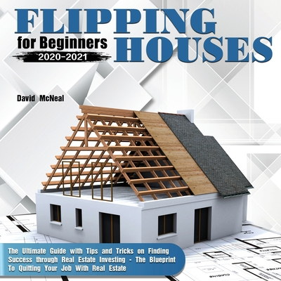 Flipping Houses for Beginners 2020-2021: The Ultimate Guide with Tips and Tricks on Finding Success through Real Estate Investing - The Blueprint To Q Cover Image