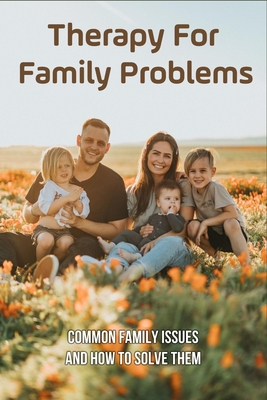 Therapy For Family Problems: Common Family Issues And How To Solve Them: How To Get Relief From Family Stress Cover Image