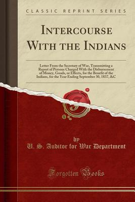 Intercourse with the Indians: Letter from the Secretary of War, Transmitting a Report of Persons Charged with the Disbursement of Money, Goods, or E Cover Image