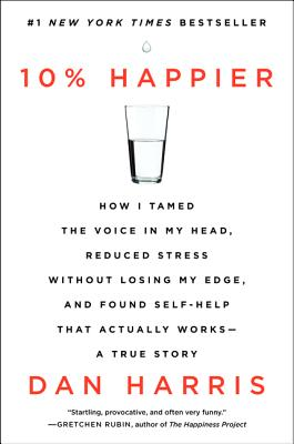 10% Happier: How I Tamed the Voice in My Head, Reduced Stress Without Losing My Edge, and Found Self-Help That Actually Works--A True Story Cover Image