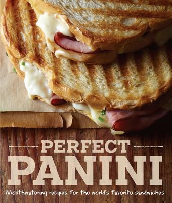 Perfect Panini: Mouthwatering recipes for the world's favorite sandwiches Cover Image