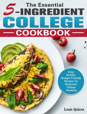 The Essential 5-Ingredient College Cookbook: Easy, Healthy, Budget-Friendly Recipes for Beginners College Students Cover Image