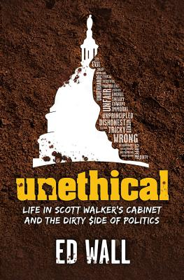 Unethical. Life in Scott Walker's Cabinet and the Dirty Side of Politics Cover Image