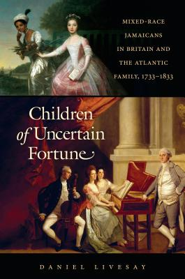 Children of Uncertain Fortune: Mixed-Race Jamaicans in Britain and the Atlantic Family, 1733-1833 (Published by the Omohundro Institute of Early American Histo) Cover Image