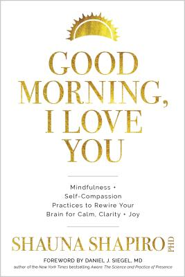 Good Morning, I Love You: Mindfulness and Self-Compassion Practices to Rewire Your Brain for Calm, Clarity, and Joy Cover Image