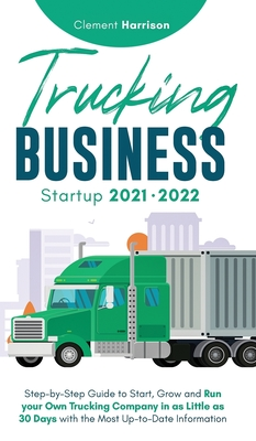 Trucking Business Startup 2021-2022: Step-by-Step Guide to Start, Grow and Run your Own Trucking Company in as Little as 30 Days with the Most Up-to-D Cover Image
