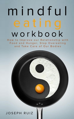 Mindful Eating Workbook: How To Improve Our Relationship With Food And Hunger, Stop Overeating And Take Care Of Our Bodies Cover Image