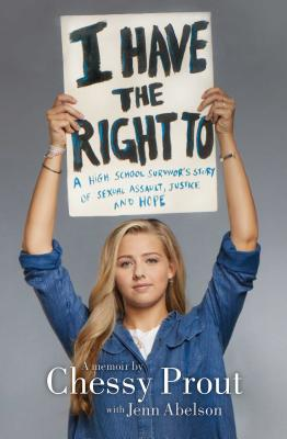I Have the Right to: A High School Survivor's Story of Sexual Assault, Justice, and Hope by Chessy Prout