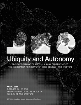 Acadia 2019: Ubiquity and Autonomy: Project Catalog of the 39th Annual Conference of the Association for Computer Aided Design in A Cover Image