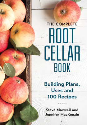 The Complete Root Cellar Book: Building Plans, Uses and 100 Recipes Cover Image
