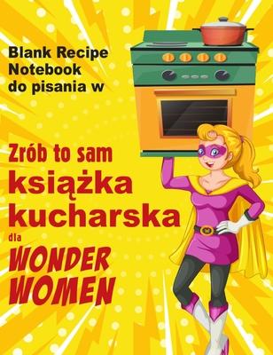 Zrób to sam książka kucharska dla Wonder Women: Blank Recipe Notebook do pisania w, pusta księga dla wlasnych osobistych ulubionych pot Cover Image