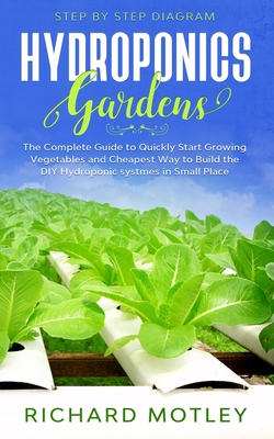 Hydroponics Gardens: The Complete Guide to Quickly Start Growing Vegetables and the Cheapest Way to Build DIY Hydroponic System In Small Pl Cover Image