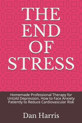 The End of Stress: Homemade Professional Therapy for Untold Depression, How to Face Anxiety Patiently to Reduce Cardiovascular Risk Cover Image