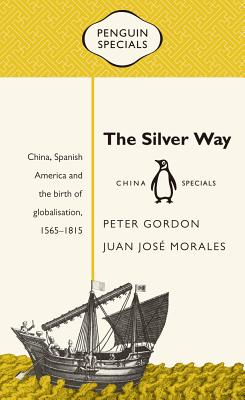 The Silver Way: China, Spanish America and the Birth of Globalisation, 1565-1815 (Penguin Specials) Cover Image