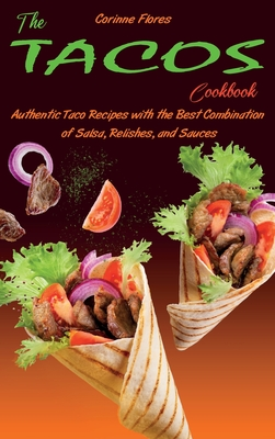 The Tacos Cookbook: Authentic Taco Recipes with the Best Combination of Salsa, Relishes, and Sauces Cover Image
