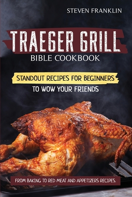 Traeger Grill Bible Cookbook: Standout Recipes for Beginners to wow your Friends, From Baking to Red Meat and Appetizers Recipes Cover Image