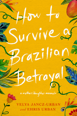 How to Survive a Brazilian Betrayal: A Mother-Daughter Memoir Cover Image