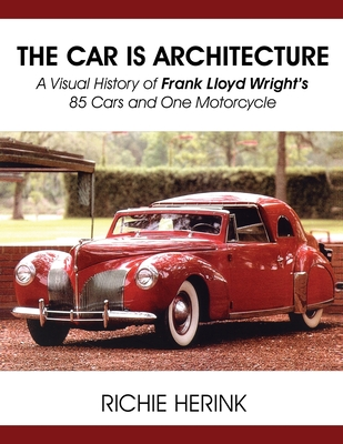 The Car Is Architecture - A Visual History of Frank Lloyd Wright's 85 Cars and One Motorcycle Cover Image