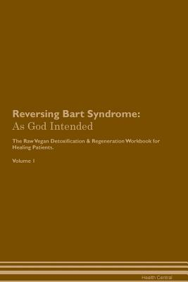 Reversing Bart Syndrome: As God Intended The Raw Vegan Plant-Based Detoxification & Regeneration Workbook for Healing Patients. Volume 1 Cover Image