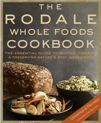 The Rodale Whole Foods Cookbook: With More Than 1,000 Recipes for Choosing, Cooking, & Preserving Natural Ingredients Cover Image