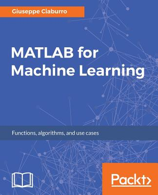 MATLAB for Machine Learning: Practical examples of regression, clustering and neural networks Cover Image