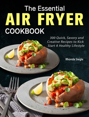 The Essential Air Fryer Cookbook: 300 Quick, Savory and Creative Recipes to Kick Start A Healthy Lifestyle Cover Image