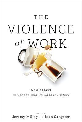 The Violence of Work: New Essays in Canadian and Us Labour History Cover Image